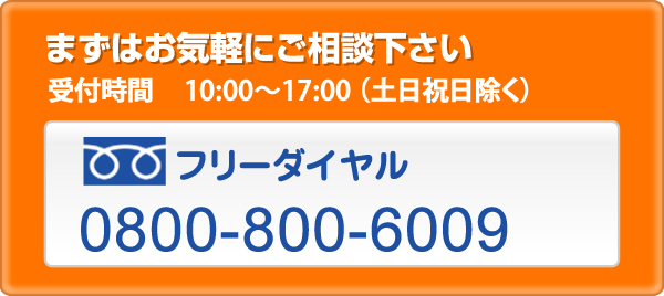まずはお気軽にご相談下さい受付時間 10:00~18:00(土日祝日除く)フリーダイヤル0800-800-6009